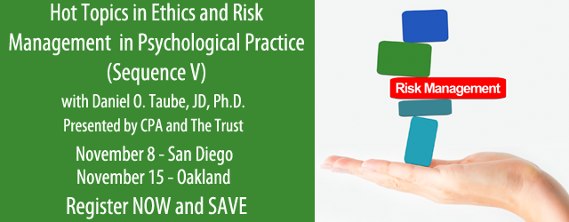 Hot Topics in Ethics and Risk Management in Psychological Practice (Sequence V) - with Daniel O. Taube, JD, PhD - Presented by CPA and The Trust - Nov 8 in San Diego, Nov 15 in Oakland - Register NOW and SAVE