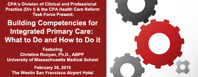 CPA's Division of Clinical and Professional Practice (Div 1) & the CPA Health Care Reform Task Force Present:  Building Competencies for Integrated Primary Care: What to Do and How to Do it - Featuring Christine Runyan, PhD, ABPP University of Massachusetts Medical School - February 28, 2015 - The Weston San Francisco Airport Hotel